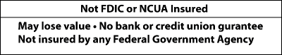 Investments are not FDIC or NCUA Insured. You may lose value. No bank or credit union guarantee. Not insured by any Federal Government Agency